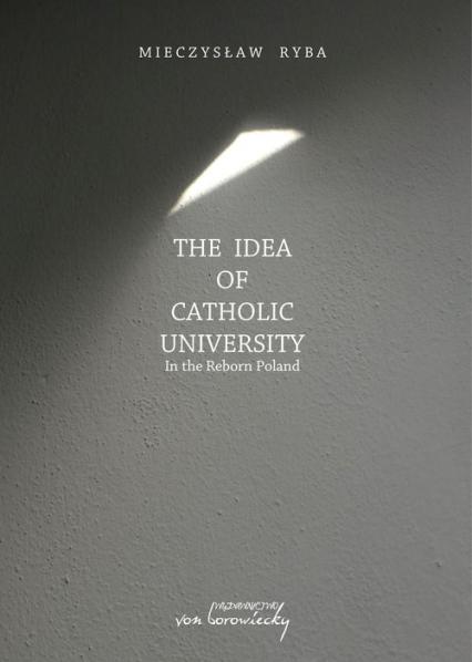 The Idea of Catholic University In the Reborn Poland - Mieczysław Ryba | okładka