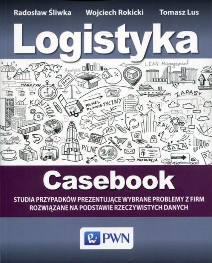 Logistyka Casebook Studia przypadków prezentujące wybrane problemy z firm rozwiązane na podstawie rzeczywistych danych - Śliwka Radosław, Rokicki Wojciech, Lus Tomasz | okładka