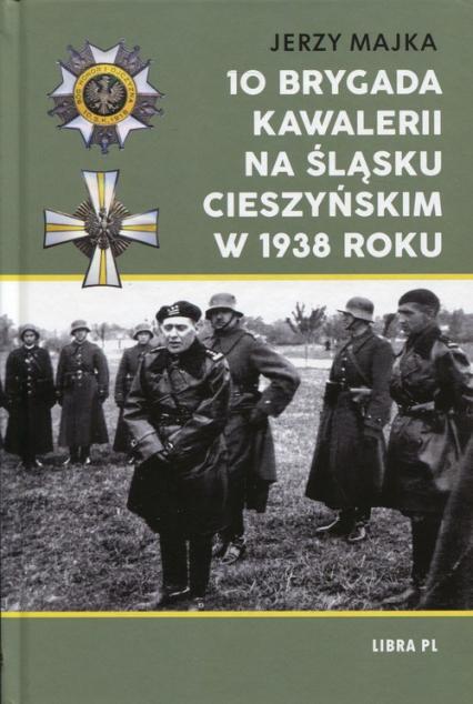 10 Brygada kawalerii na Śląsku Cieszyńskim w 1938 roku - Jerzy Majka | okładka