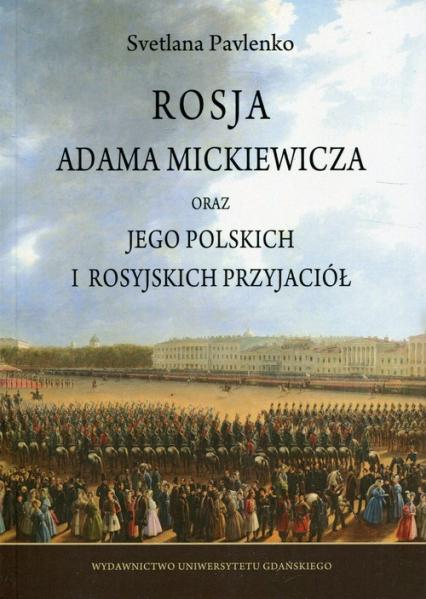 Rosja Adama Mickiewicza oraz jego polskich i rosyjskich przyjaciół - Svetlana Pavlenko | okładka