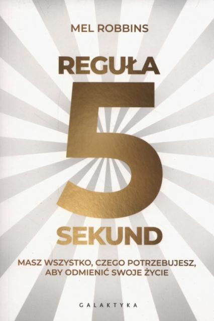 Reguła 5 sekund Masz wszystko czego potrzebujesz, aby odmienić swoje życie - Mel Robbins   okładka
