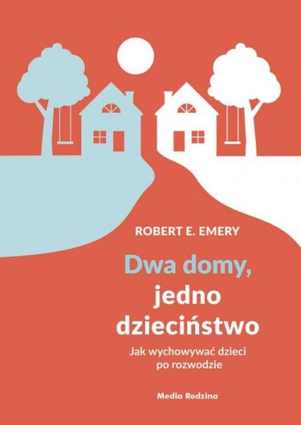 Dwa domy, jedno dzieciństwo Jak wychować dzieci po rozwodzie - Emery Robert E. | okładka