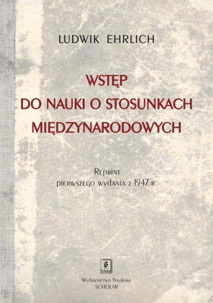 Wstęp do nauki o stosunkach międzynarodowych Reprint wydania Księgarni  Stefana Kamińskiego w Krakowie z 1947 roku - Ludwik Ehrlich | okładka