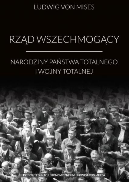 Rząd wszechmogący Narodziny państwa totalnego i wojny totalnej - Mises Ludwig von | okładka