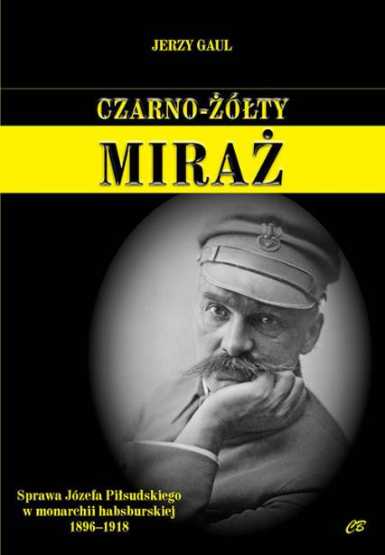 Czarno-żółty miraż Sprawa Józefa Piłsudskiego w monarchii habsburskiej 1896-1918 - Jerzy Gaul | okładka