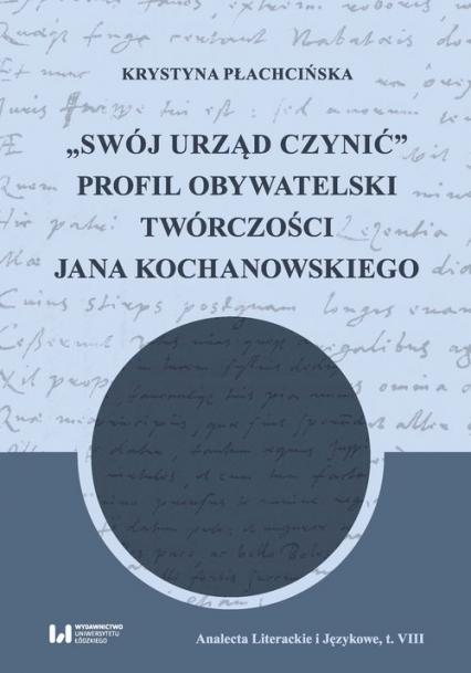 Swój urząd czynić Profil obywatelski twórczości Jana Kochanowskiego - Krystyna Płachcińska | okładka