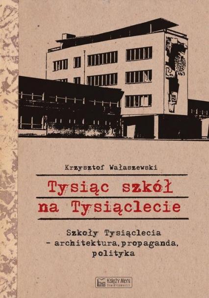 Tysiąc szkół na Tysiąclecie Szkoły Tysiąclecia - architektura, propaganda, polityka - Krzysztof Wałaszewski | okładka