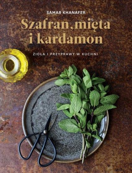 Szafran mięta i kardamon Zioła i przyprawy w kuchni - Samar Khanafer | okładka