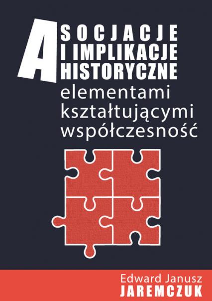 Asocjacje i implikacje historyczne elementami kształtującymi współczesność - Jaremczuk Edward J. | okładka