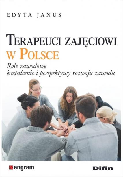 Terapeuci zajęciowi w Polsce Role zawodowe, kształcenie i perspektywy rozwoju zawodu - Edyta Janus | okładka