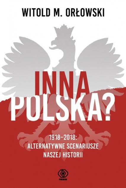 Inna Polska? 1918-2018 Alternatywne scenariusze naszej historii - Orłowski Witold M. | okładka