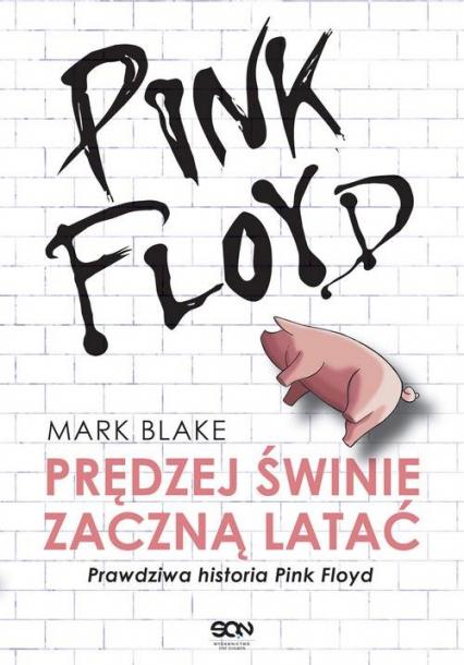 Pink Floyd Prędziej świnie zaczną latać Prawdziwa historia Pink Floyd - Mark Blake | okładka