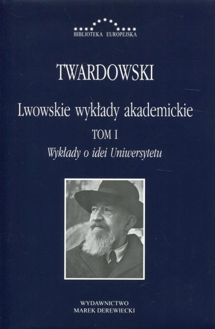 Lwowskie wykłady akademickie Tom 1 Wykłady o idei Uniwersytetu - Kazimierz Twardowski | okładka