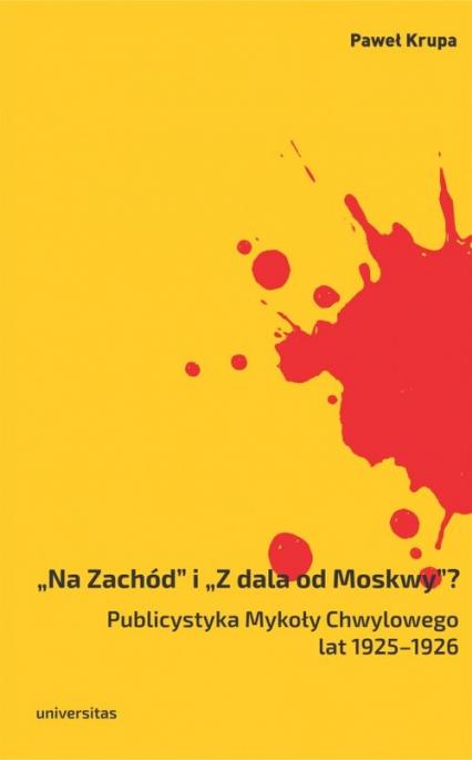 Na Zachód i Z dala od Moskwy Publicystyka Mykoły Chwylowego lat 1925-1926 - Paweł Krupa | okładka