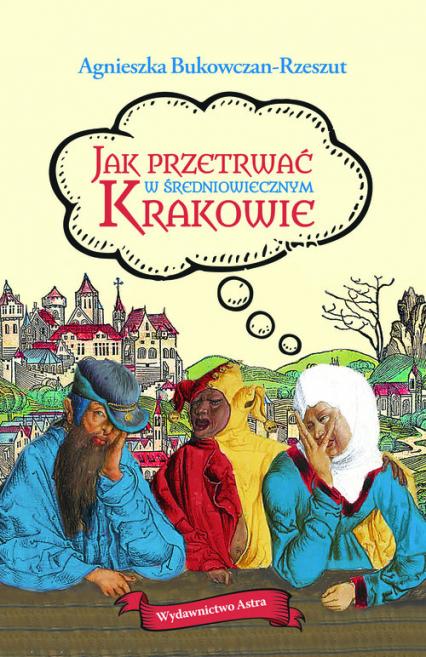 Jak przetrwać w średniowiecznym Krakowie - Agnieszka Bukowczan-Rzeszut | okładka