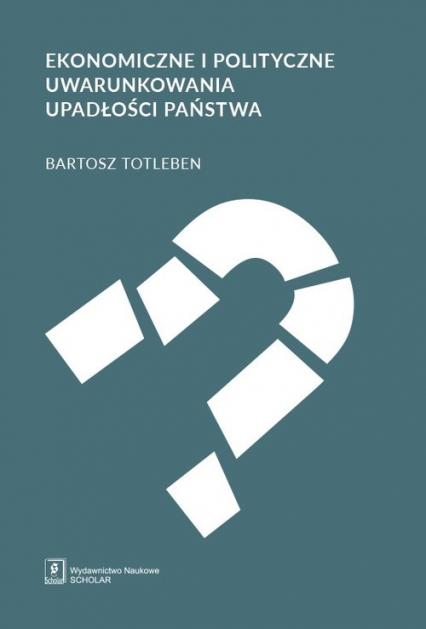 Ekonomiczne i polityczne uwarunkowania upadłości państwa - Bartosz Totleben | okładka
