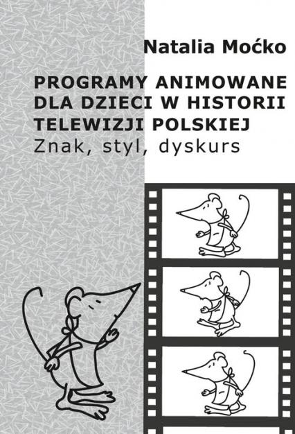 Programy animowane dla dzieci w historii Telewizji Polskiej Znak, styl, dyskurs - Natalia Moćko   okładka
