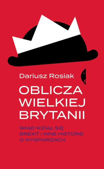 Oblicza Wielkiej Brytanii Skąd wziął się brexit i inne historie o wyspiarzach - Dariusz Rosiak | okładka
