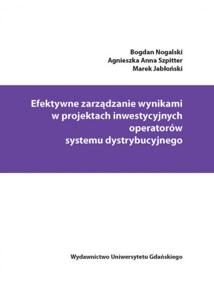 Efektywne zarządzanie wynikami w projektach inwestycyjnych operatorów systemu dystrybucyjnego - Nogalski Bogdan, Szpitter Agnieszka Anna, Jab | okładka