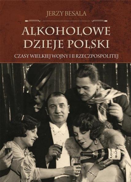 Alkoholowe dzieje Polski Czasy Wielkiej Wojny i II Rzeczpospolitej - Jerzy Besala | okładka