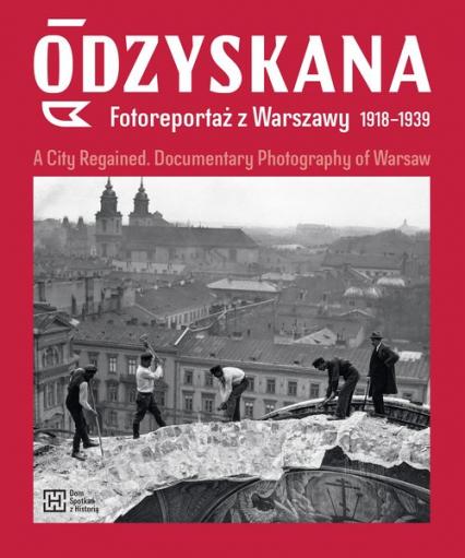 Odzyskana Fotoreportaż z Warszawy 1918-1939 A City Regained. Documentary Photography of Warsaw - Brzezińska Anna, Madoń-Mitzner Katarzyna | okładka