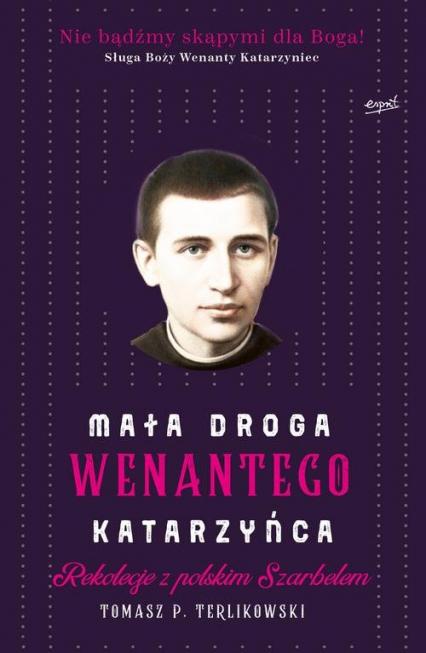 Mała droga Wenantego Katarzyńca Rekolekcje z polskim Szarbelem - Terlikowski Tomasz P. | okładka