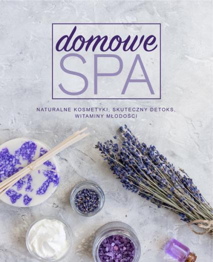 Domowe SPA Naturalne kosmetyki, skuteczny detoks, witaminy młodości -  | okładka