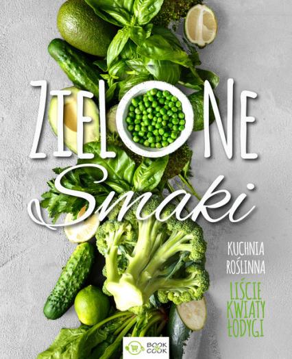 Zielone smaki Kuchnia roślinna – liście, kwiaty, łodygi -  | okładka