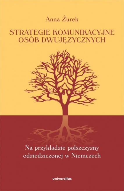 Strategie komunikacyjne osób dwujęzycznych Na przykładzie polszczyzny odziedziczonej w Niemczech - Anna Żurek | okładka