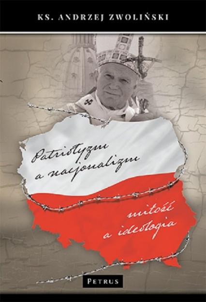 Patriotyzm a nacjonalizm Miłość a ideologia - Andrzej Zwoliński | okładka