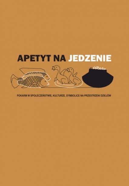 Apetyt na jedzenie Pokarm w społeczeństwie, kulturze, symbolice na przestrzeni dziejów -  | okładka