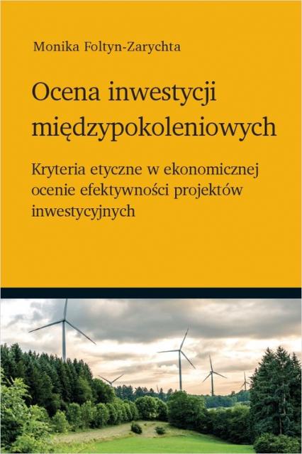 Ocena inwestycji międzypokoleniowych Kryteria etyczne w ekonomicznej ocenie efektywności projektów inwestycyjnych - Monika Foltyn-Zarychta | okładka