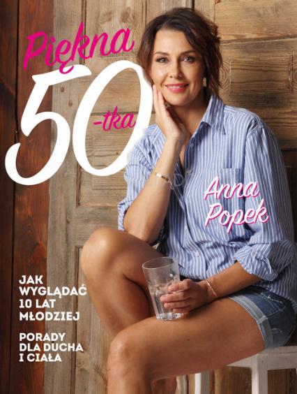 Piękna pięćdziesiątka Jak wyglądać 10 lat młodziej - Anna Popek | okładka