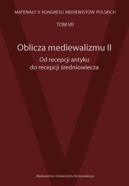 Oblicza mediewalizmu II Od recepcji antyku do recepcji średniowiecza Materiały V Kongresu Mediewistów Polskich, tom 7 -    okładka