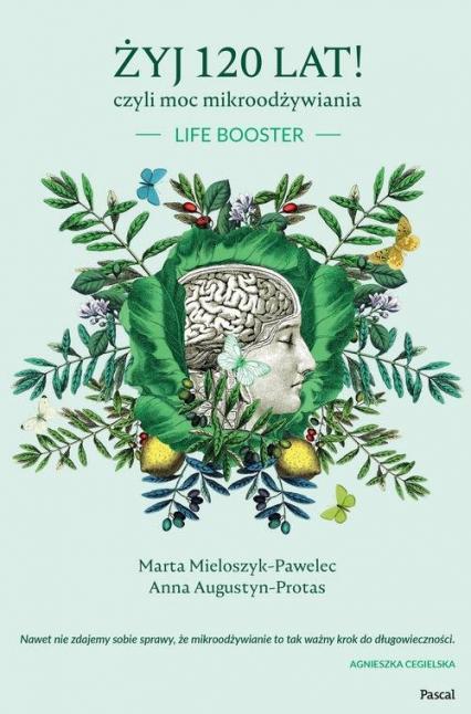 Żyj 120 lat! czyli moc mikroodżywiania - Mieloszyk-Pawelec Marta, Augustyn-Protas Anna | okładka