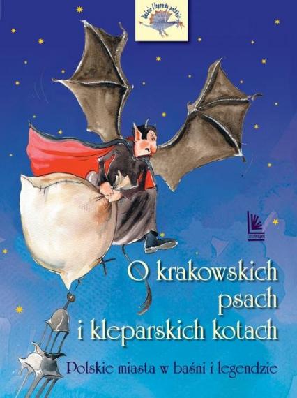 O krakowskich psach i kleparskich kotach Polskie miasta w baśni i legendzie - Barbara Tylicka | okładka