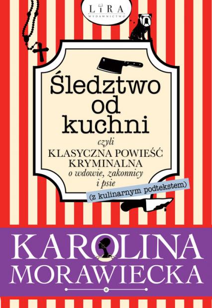 Śledztwo od kuchni czyli klasyczna powieść kryminalna o wdowie, zakonnicy i psie - Karolina Morawiecka | okładka
