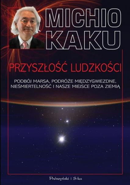 Przyszłość ludzkości Podbój Marsa, podróże międzygwiezdne,nieśmiertelność i nasze miejsce poza Ziemią - Michio Kaku | okładka
