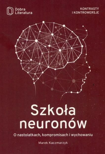 Szkoła neuronów O nastolatkach, kompromisach i wychowaniu - Marek Kaczmarzyk   okładka