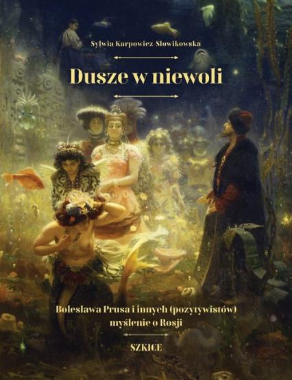 Dusze w niewoli Bolesława Prusa i innych (pozytywistów) myślenie o Rosji - Sylwia Karpowicz-Słowikowska   okładka