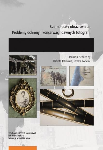 Czarno-biały obraz świata Problemy ochrony i konserwacji dawnych fotografii. -  | okładka