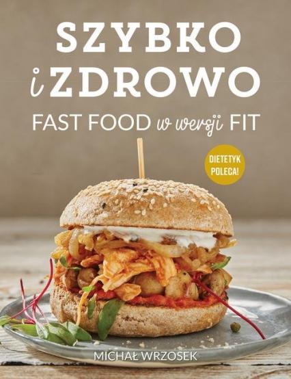 Szybko i zdrowo Fast food w wersji fit - Michał Wrzosek | okładka