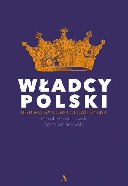 Władcy Polski Historia na nowo opowiedziana - Maciorowski Mirosław, Maciejewska Beata | okładka