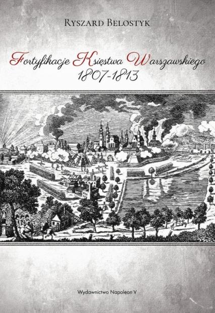 Fortyfikacje Księstwa Warszawskiego 1807-1813 - Ryszard Belostyk | okładka