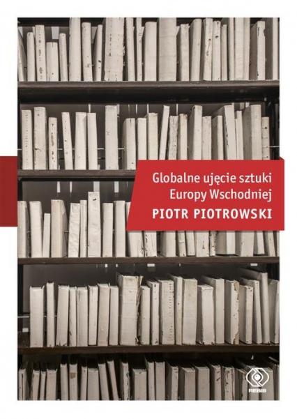 Globalne ujęcie sztuki Europy Wschodniej - Piotr Piotrowski | okładka