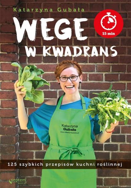 Wege w kwadrans 125 szybkich przepisów kuchni roślinnej - Katarzyna Gubała | okładka