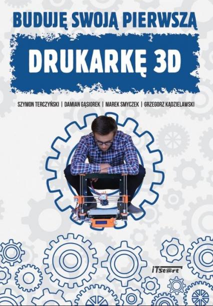 Buduję swoją pierwszą drukarkę 3D - Terczyński Szymon, Gąsiorek Damian, Smyczek M | okładka