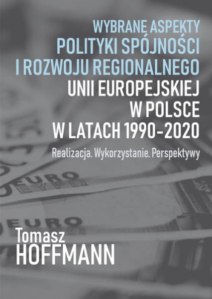 Wybrane aspekty polityki spójności i rozwoju regionalnego Unii Europejskiej w Polsce Realizacja. Wykorzystanie. Perspektywy - Tomasz Hoffman | okładka