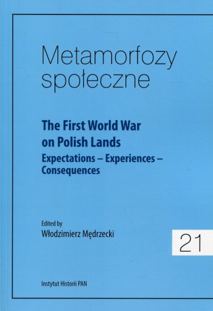 Metamorfozy społeczne 21 The First World War on Polish Lands Expectations–Experiences-Consequences - zbiorowa Praca | okładka