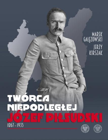 Twórca Niepodległej Józef Piłsudski 1867-1935 - Gałęzowski Marek, Kirszak Jerzy | okładka